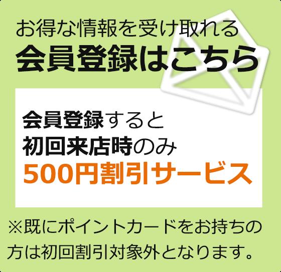 お得な情報を受け取れる会員登録はこちら。初回来店時500円割引サービスあります。